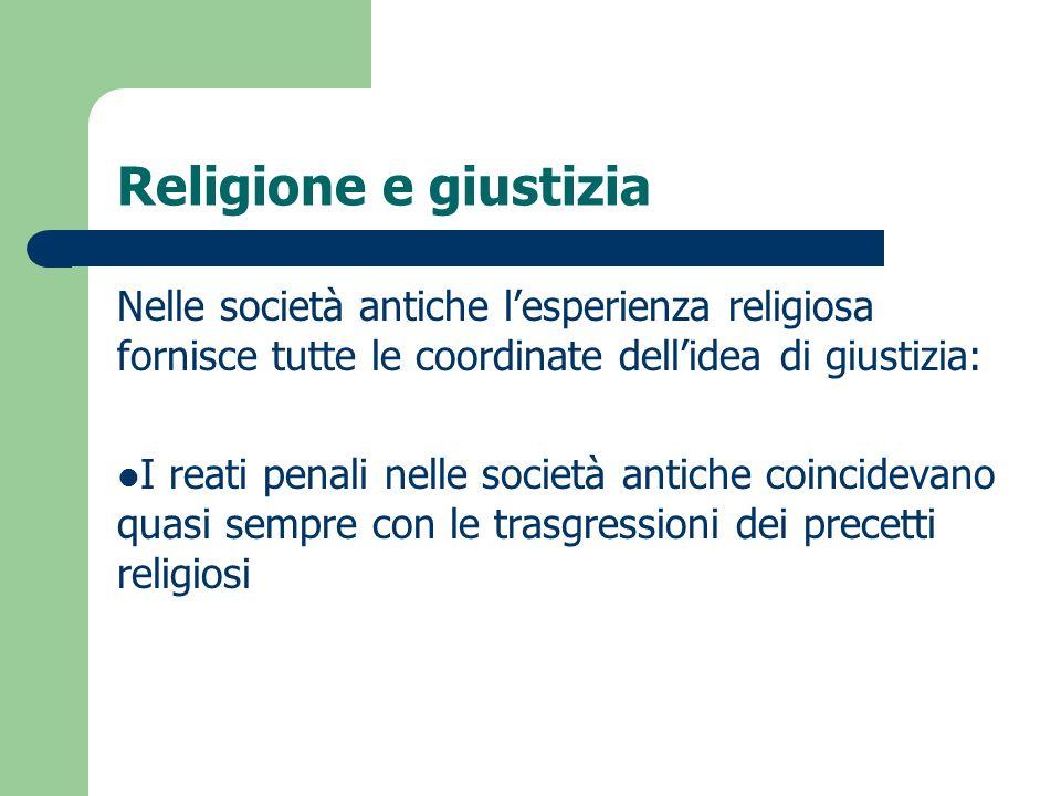 Religione e giustizia Nelle società antiche lesperienza religiosa fornisce tutte le coordinate dellidea di giustizia: I reati penali nelle società ant