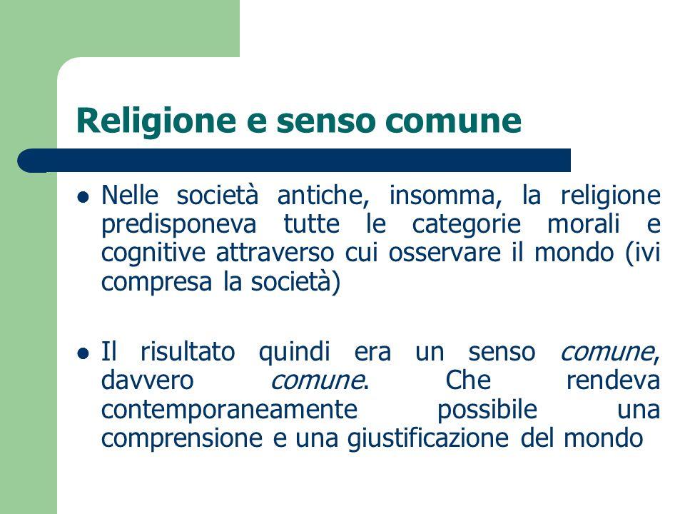 Religione e senso comune Nelle società antiche, insomma, la religione predisponeva tutte le categorie morali e cognitive attraverso cui osservare il m
