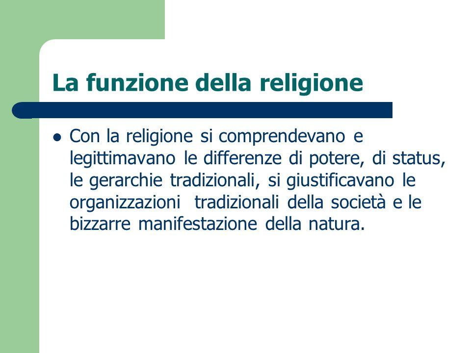 La funzione della religione Con la religione si comprendevano e legittimavano le differenze di potere, di status, le gerarchie tradizionali, si giusti