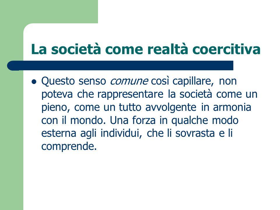 La società come realtà coercitiva Questo senso comune così capillare, non poteva che rappresentare la società come un pieno, come un tutto avvolgente