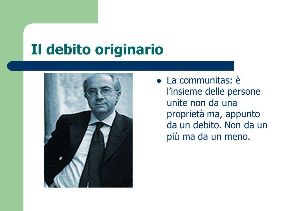 Il debito originario La communitas: è linsieme delle persone unite non da una proprietà ma, appunto da un debito. Non da un più ma da un meno.