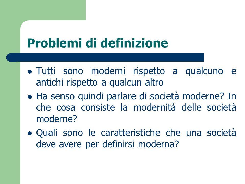 Problemi di definizione Tutti sono moderni rispetto a qualcuno e antichi rispetto a qualcun altro Ha senso quindi parlare di società moderne? In che c