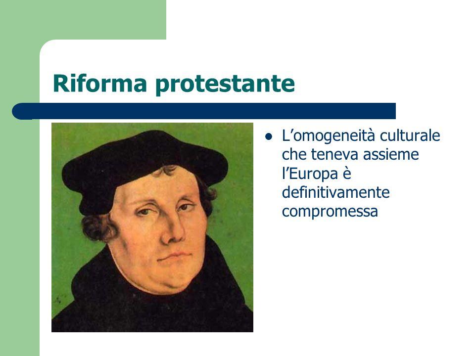 Riforma protestante Lomogeneità culturale che teneva assieme lEuropa è definitivamente compromessa