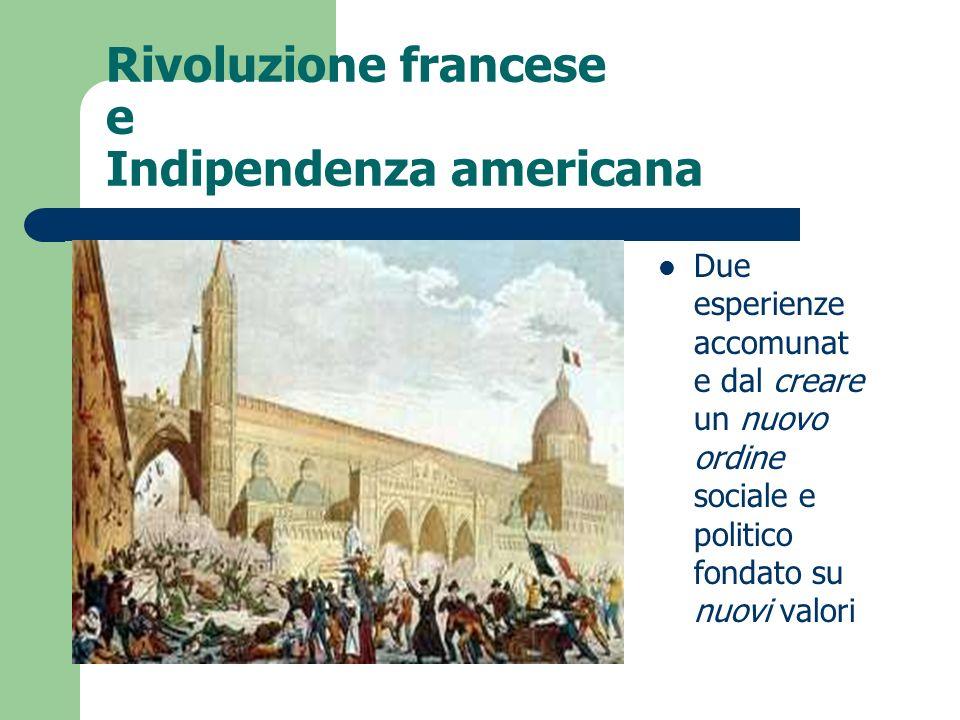 Rivoluzione francese e Indipendenza americana Due esperienze accomunat e dal creare un nuovo ordine sociale e politico fondato su nuovi valori
