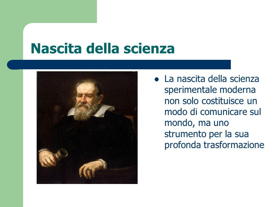 Nascita della scienza La nascita della scienza sperimentale moderna non solo costituisce un modo di comunicare sul mondo, ma uno strumento per la sua