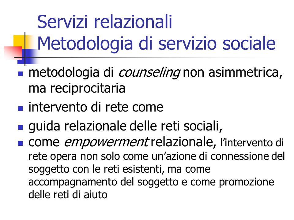 Servizi relazionali Metodologia di servizio sociale metodologia di counseling non asimmetrica, ma reciprocitaria intervento di rete come guida relazio