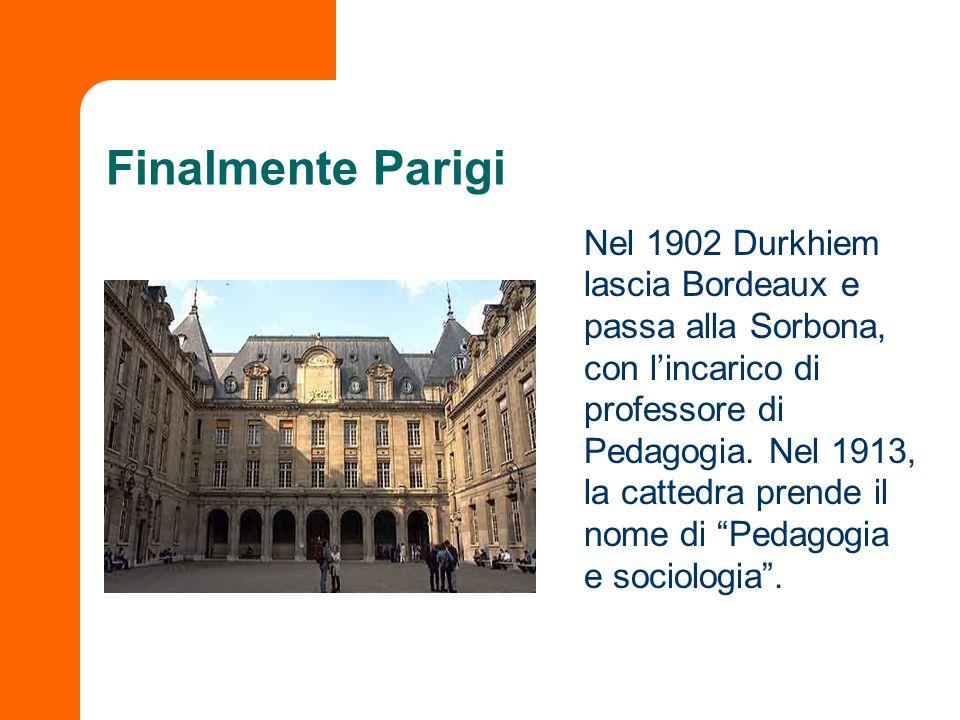 Finalmente Parigi Nel 1902 Durkhiem lascia Bordeaux e passa alla Sorbona, con lincarico di professore di Pedagogia. Nel 1913, la cattedra prende il no