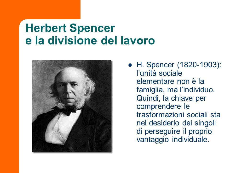Herbert Spencer e la divisione del lavoro H. Spencer (1820-1903): lunità sociale elementare non è la famiglia, ma lindividuo. Quindi, la chiave per co