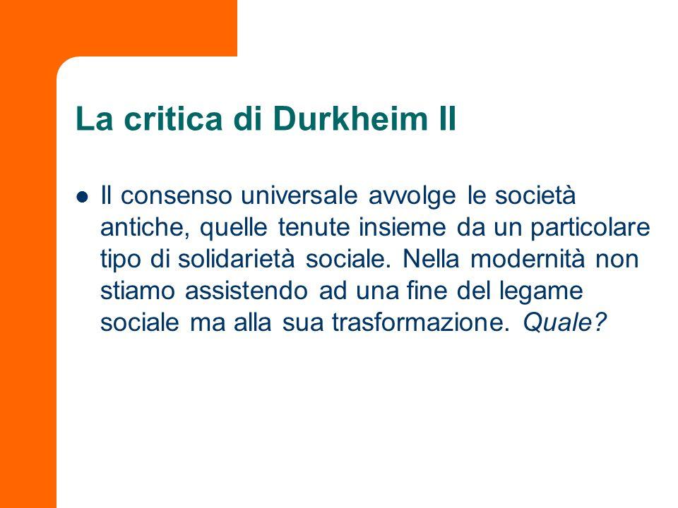 La critica di Durkheim II Il consenso universale avvolge le società antiche, quelle tenute insieme da un particolare tipo di solidarietà sociale. Nell