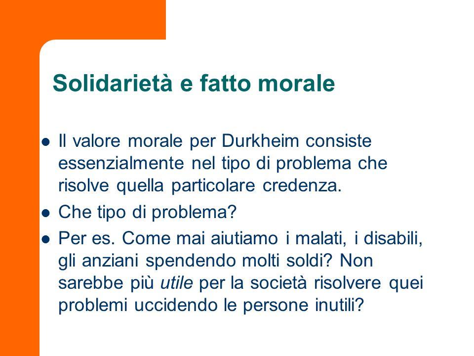 Solidarietà e fatto morale Il valore morale per Durkheim consiste essenzialmente nel tipo di problema che risolve quella particolare credenza. Che tip