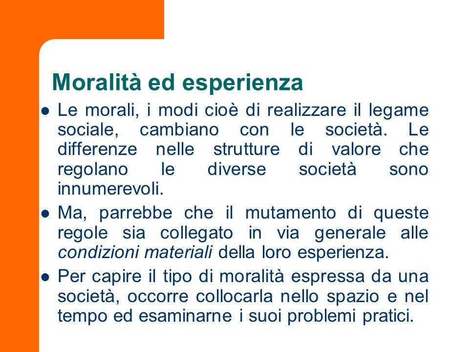 Moralità ed esperienza Le morali, i modi cioè di realizzare il legame sociale, cambiano con le società. Le differenze nelle strutture di valore che re