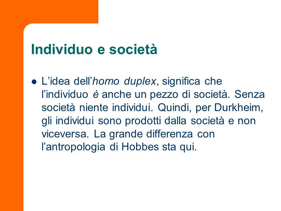 Individuo e società Lidea dellhomo duplex, significa che lindividuo è anche un pezzo di società. Senza società niente individui. Quindi, per Durkheim,