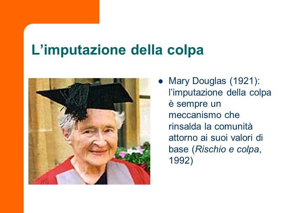 Limputazione della colpa Mary Douglas (1921): limputazione della colpa è sempre un meccanismo che rinsalda la comunità attorno ai suoi valori di base