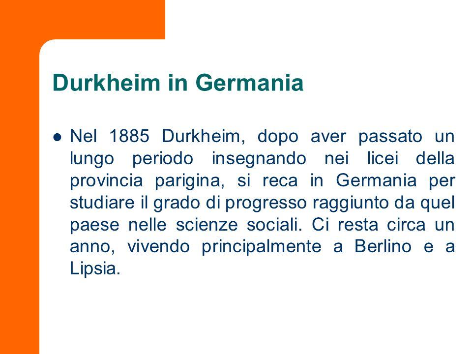 Durkheim in Germania Nel 1885 Durkheim, dopo aver passato un lungo periodo insegnando nei licei della provincia parigina, si reca in Germania per stud