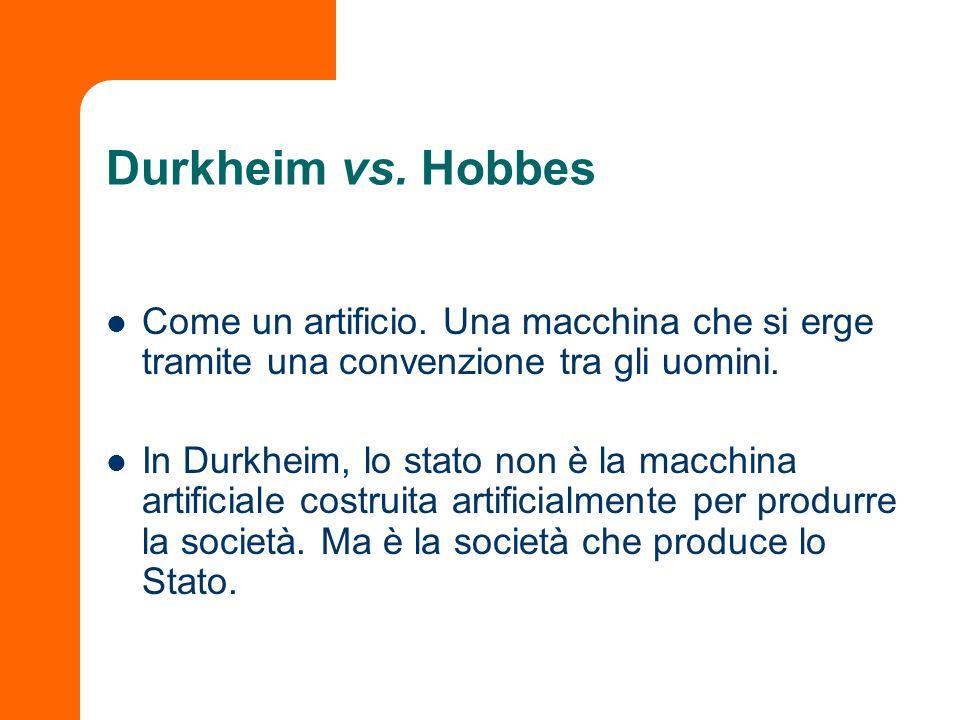 Durkheim vs. Hobbes Come un artificio. Una macchina che si erge tramite una convenzione tra gli uomini. In Durkheim, lo stato non è la macchina artifi
