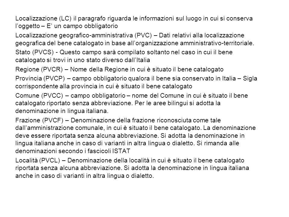 Localizzazione (LC) il paragrafo riguarda le informazioni sul luogo in cui si conserva loggetto – E un campo obbligatorio Localizzazione geografico-amministrativa (PVC) – Dati relativi alla localizzazione geografica del bene catalogato in base allorganizzazione amministrativo-territoriale.