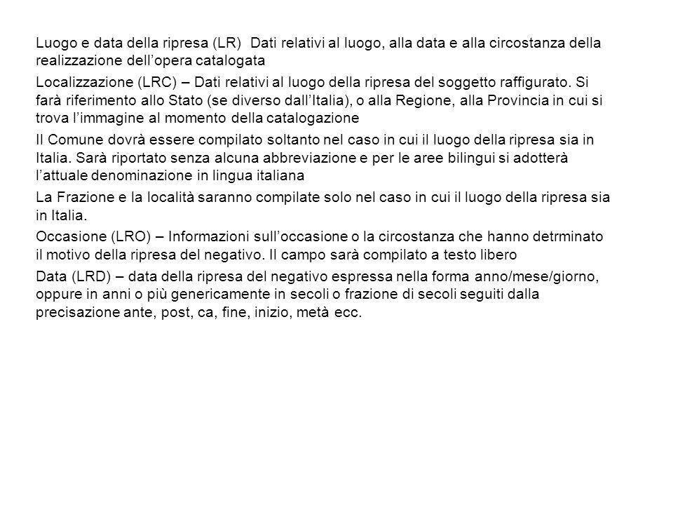 Luogo e data della ripresa (LR) Dati relativi al luogo, alla data e alla circostanza della realizzazione dellopera catalogata Localizzazione (LRC) – D