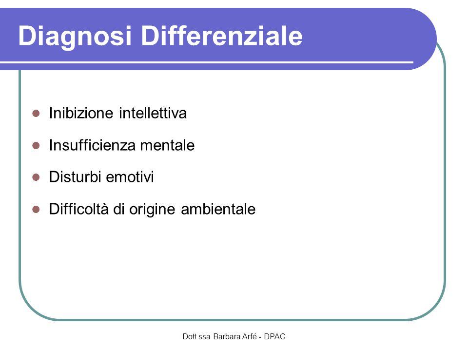 Diagnosi Differenziale Inibizione intellettiva Insufficienza mentale Disturbi emotivi Difficoltà di origine ambientale Dott.ssa Barbara Arfé - DPAC
