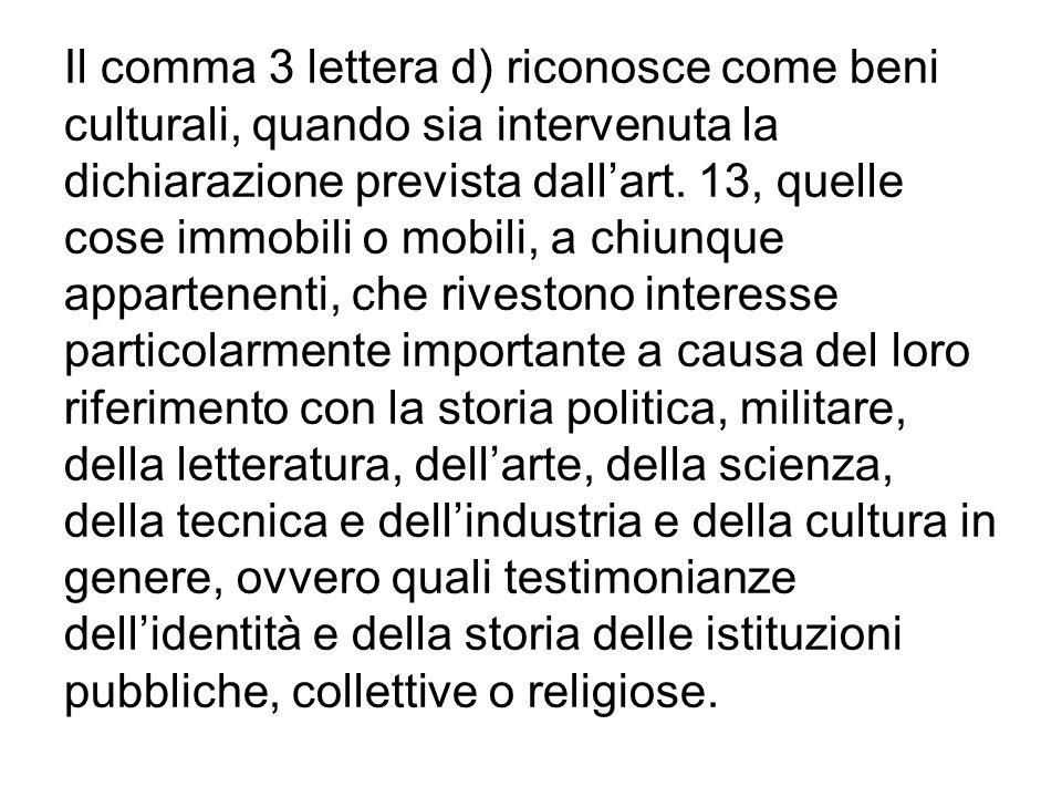 Il comma 3 lettera d) riconosce come beni culturali, quando sia intervenuta la dichiarazione prevista dallart. 13, quelle cose immobili o mobili, a ch