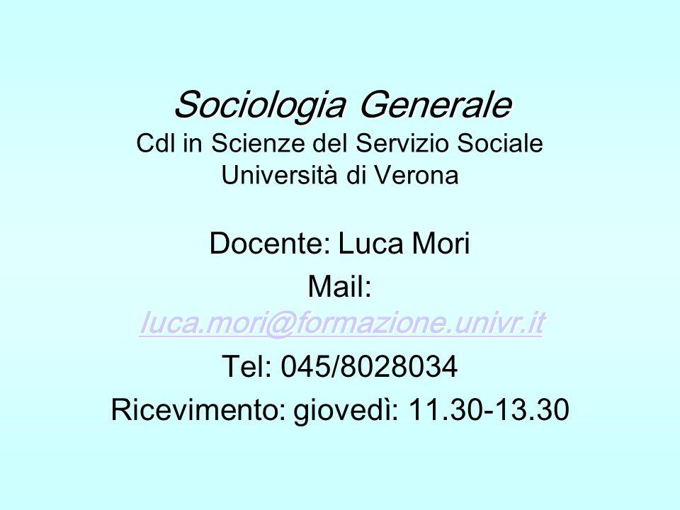 Sociologia Generale Sociologia Generale Cdl in Scienze del Servizio Sociale Università di Verona Docente: Luca Mori luca.mori@formazione.univr.it luca