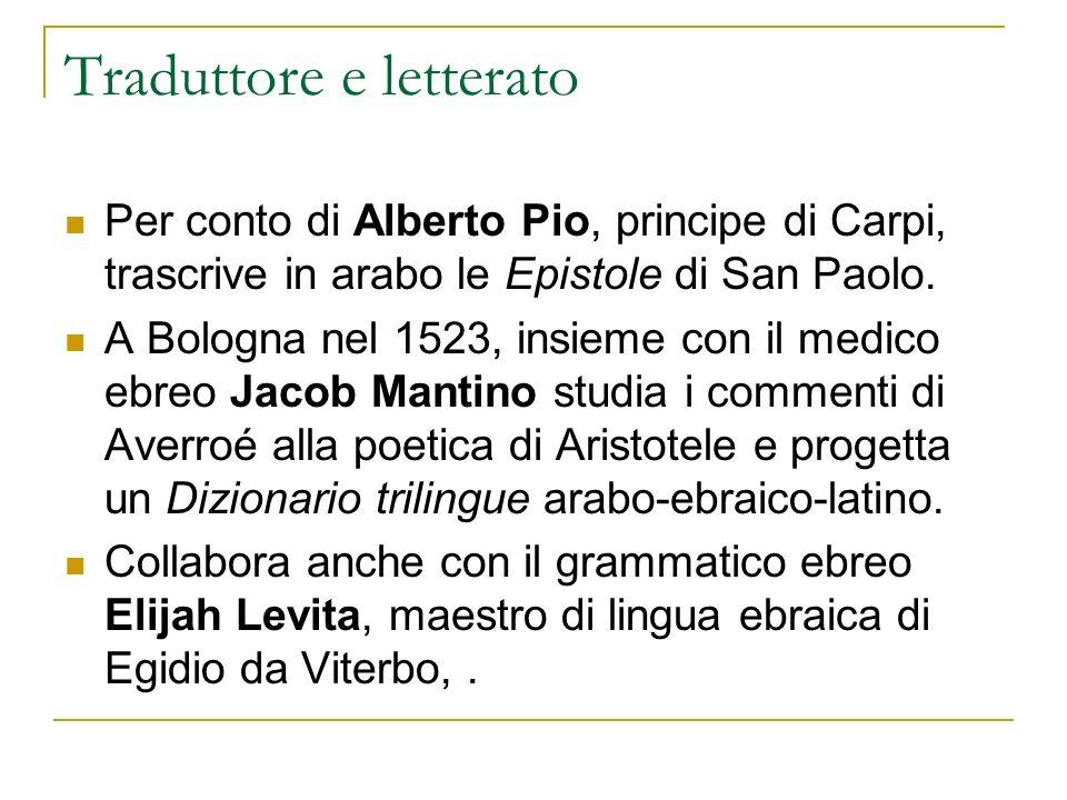 Traduttore e letterato Per conto di Alberto Pio, principe di Carpi, trascrive in arabo le Epistole di San Paolo. A Bologna nel 1523, insieme con il me