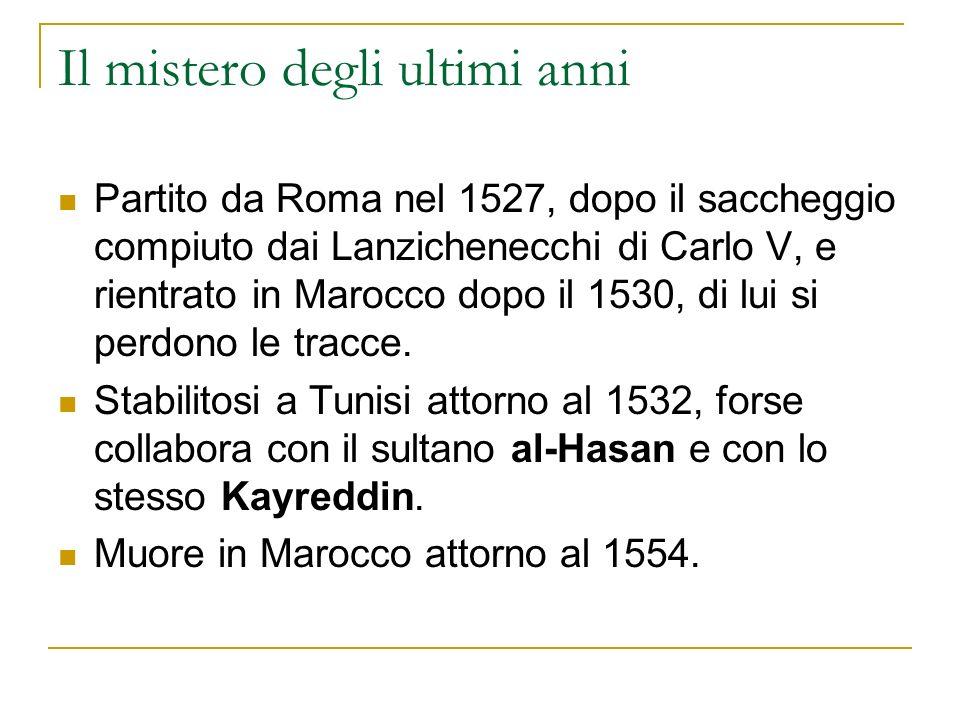 Il mistero degli ultimi anni Partito da Roma nel 1527, dopo il saccheggio compiuto dai Lanzichenecchi di Carlo V, e rientrato in Marocco dopo il 1530,