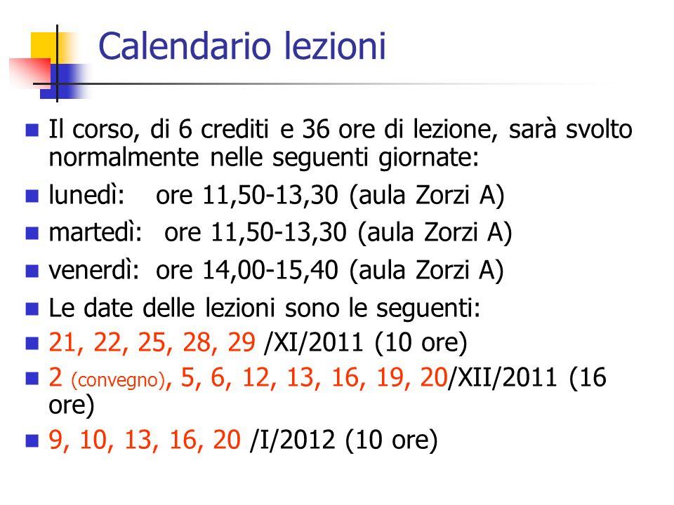 Calendario lezioni Il corso, di 6 crediti e 36 ore di lezione, sarà svolto normalmente nelle seguenti giornate: lunedì:ore 11,50-13,30 (aula Zorzi A) martedì: ore 11,50-13,30 (aula Zorzi A) venerdì:ore 14,00-15,40 (aula Zorzi A) Le date delle lezioni sono le seguenti: 21, 22, 25, 28, 29 /XI/2011 (10 ore) 2 (convegno), 5, 6, 12, 13, 16, 19, 20/XII/2011 (16 ore) 9, 10, 13, 16, 20 /I/2012 (10 ore)