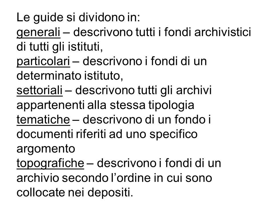 Le guide si dividono in: generali – descrivono tutti i fondi archivistici di tutti gli istituti, particolari – descrivono i fondi di un determinato is