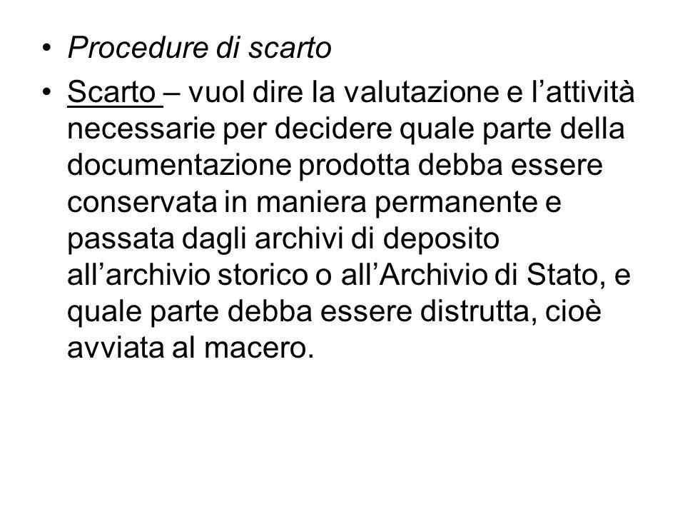 Procedure di scarto Scarto – vuol dire la valutazione e lattività necessarie per decidere quale parte della documentazione prodotta debba essere conse