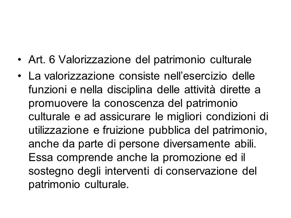 Art. 6 Valorizzazione del patrimonio culturale La valorizzazione consiste nellesercizio delle funzioni e nella disciplina delle attività dirette a pro