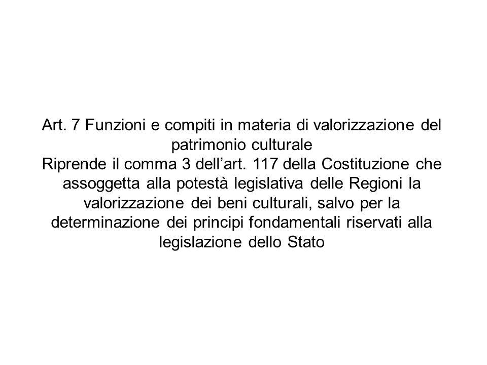 Art. 7 Funzioni e compiti in materia di valorizzazione del patrimonio culturale Riprende il comma 3 dellart. 117 della Costituzione che assoggetta all