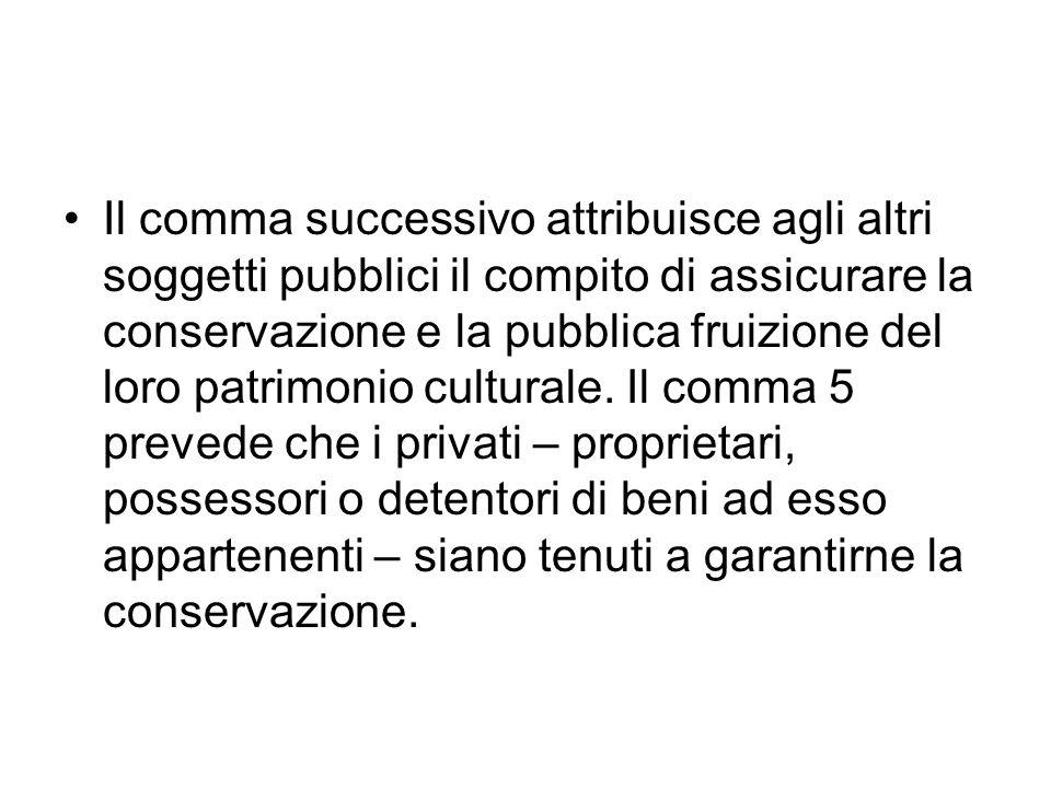 Il comma successivo attribuisce agli altri soggetti pubblici il compito di assicurare la conservazione e la pubblica fruizione del loro patrimonio culturale.