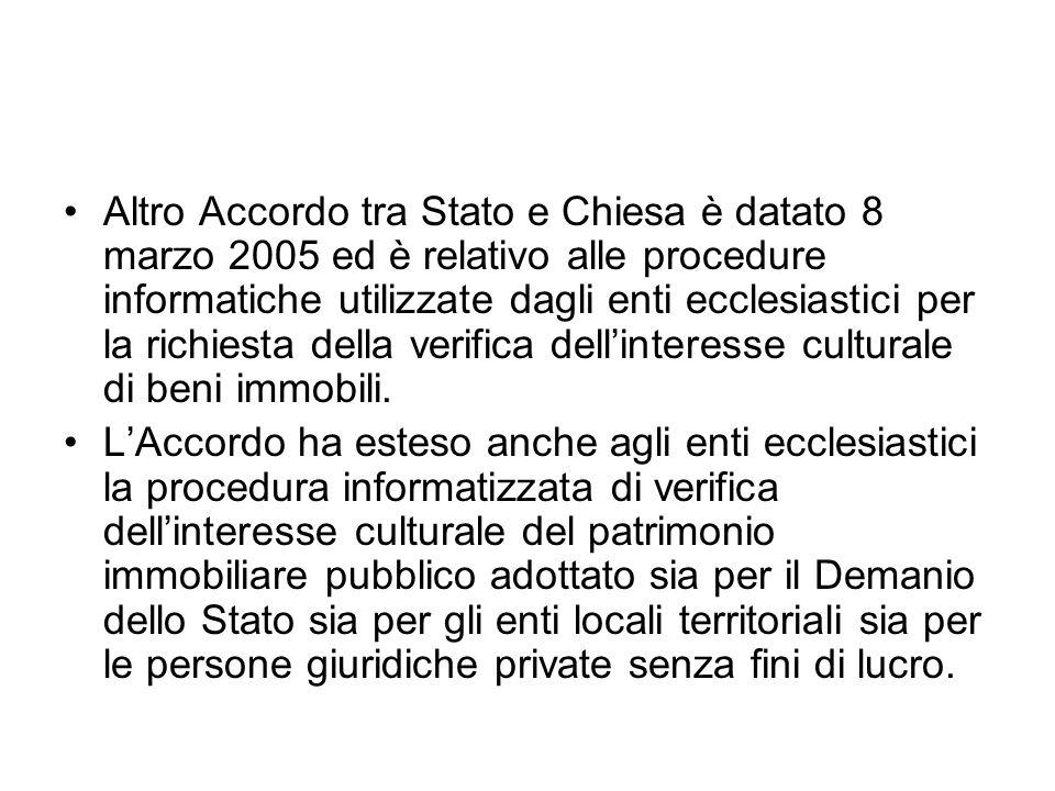 Altro Accordo tra Stato e Chiesa è datato 8 marzo 2005 ed è relativo alle procedure informatiche utilizzate dagli enti ecclesiastici per la richiesta della verifica dellinteresse culturale di beni immobili.