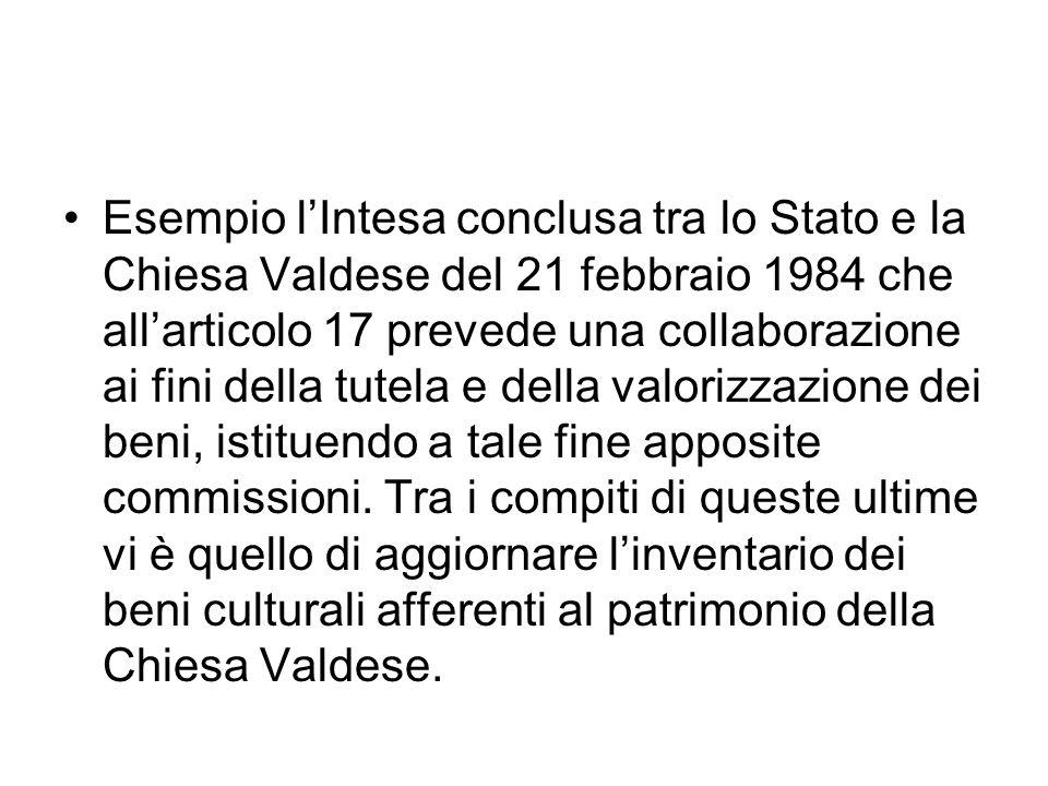 Esempio lIntesa conclusa tra lo Stato e la Chiesa Valdese del 21 febbraio 1984 che allarticolo 17 prevede una collaborazione ai fini della tutela e della valorizzazione dei beni, istituendo a tale fine apposite commissioni.