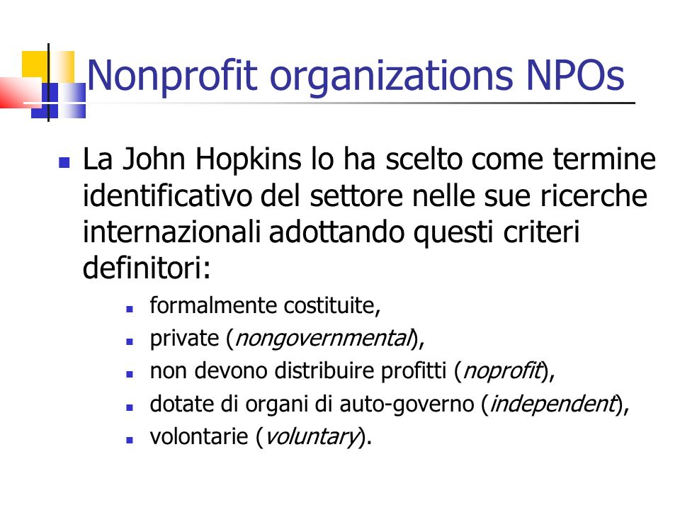 Nonprofit organizations NPOs La John Hopkins lo ha scelto come termine identificativo del settore nelle sue ricerche internazionali adottando questi criteri definitori: formalmente costituite, private (nongovernmental), non devono distribuire profitti (noprofit), dotate di organi di auto-governo (independent), volontarie (voluntary).