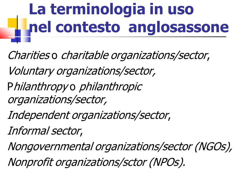 La terminologia in uso nel contesto anglosassone Charities o charitable organizations/sector, Voluntary organizations/sector, Philanthropy o philanthr