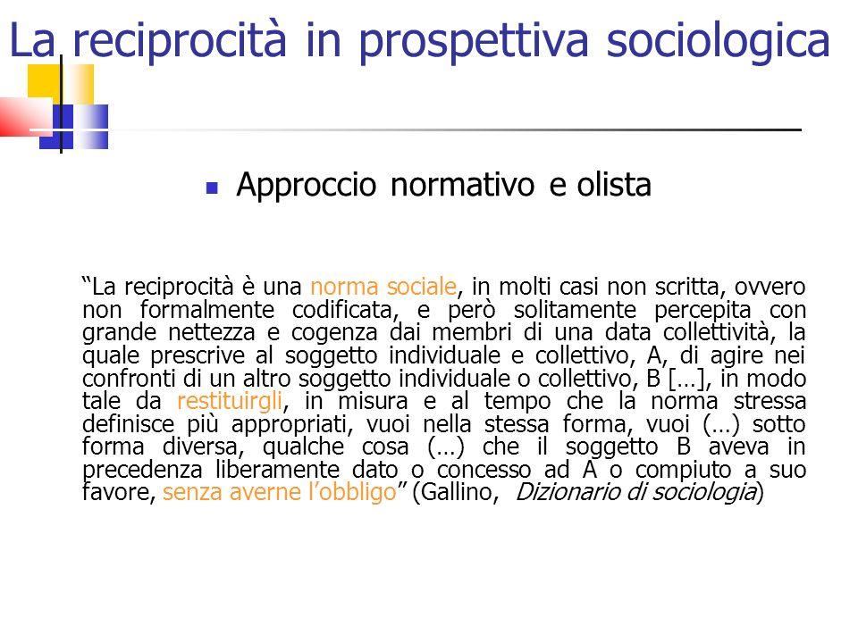 La reciprocità in prospettiva sociologica Approccio normativo e olista La reciprocità è una norma sociale, in molti casi non scritta, ovvero non forma