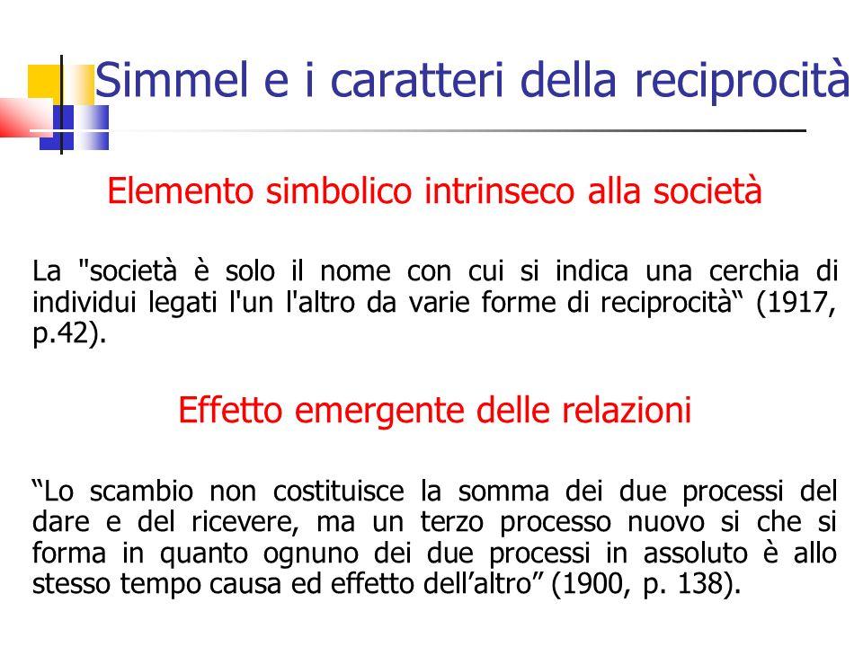 Simmel e i caratteri della reciprocità Elemento simbolico intrinseco alla società La società è solo il nome con cui si indica una cerchia di individui legati l un l altro da varie forme di reciprocità (1917, p.42).