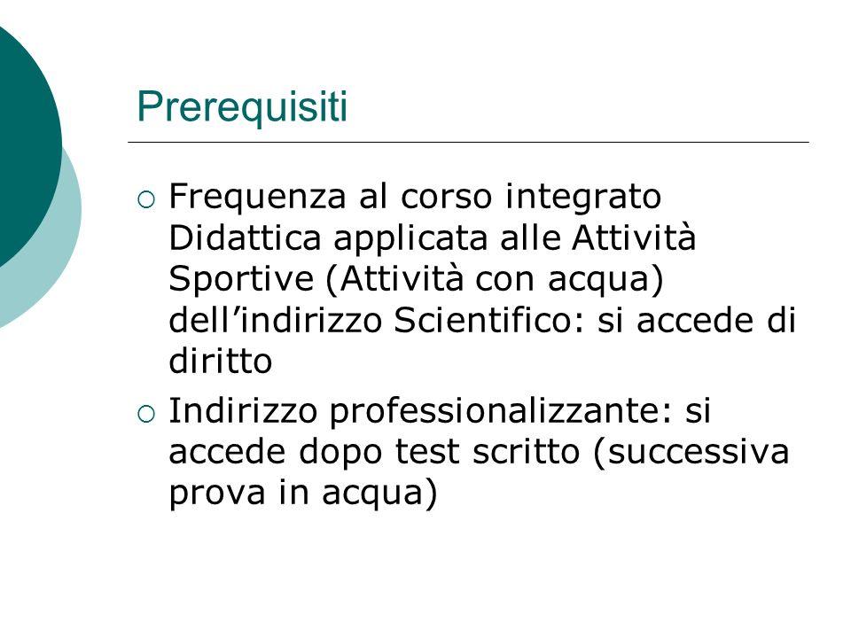 Prerequisiti Frequenza al corso integrato Didattica applicata alle Attività Sportive (Attività con acqua) dellindirizzo Scientifico: si accede di diri