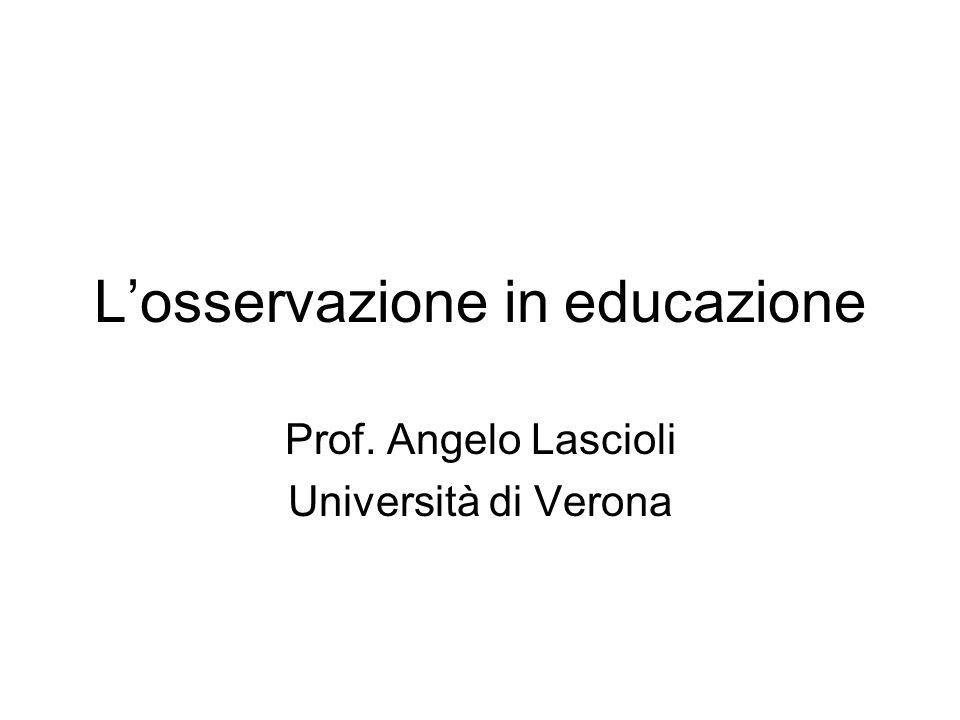 Losservazione in educazione Prof. Angelo Lascioli Università di Verona