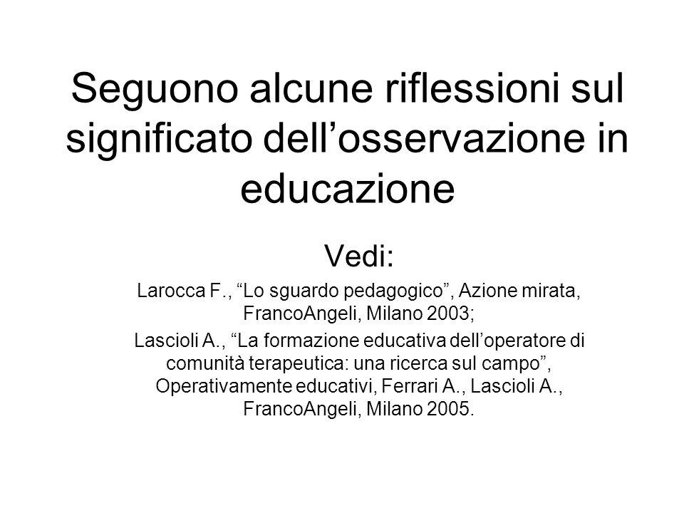 Seguono alcune riflessioni sul significato dellosservazione in educazione Vedi: Larocca F., Lo sguardo pedagogico, Azione mirata, FrancoAngeli, Milano