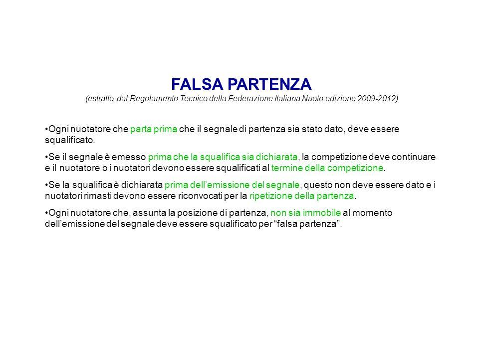 FALSA PARTENZA (estratto dal Regolamento Tecnico della Federazione Italiana Nuoto edizione 2009-2012) Ogni nuotatore che parta prima che il segnale di partenza sia stato dato, deve essere squalificato.