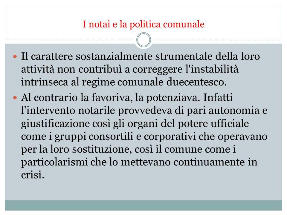 I notai e la politica comunale Il carattere sostanzialmente strumentale della loro attività non contribuì a correggere l instabilità intrinseca al regime comunale duecentesco.