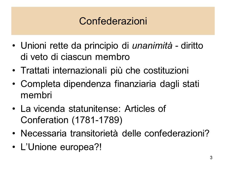 3 Confederazioni Unioni rette da principio di unanimità - diritto di veto di ciascun membro Trattati internazionali più che costituzioni Completa dipendenza finanziaria dagli stati membri La vicenda statunitense: Articles of Conferation (1781-1789) Necessaria transitorietà delle confederazioni.