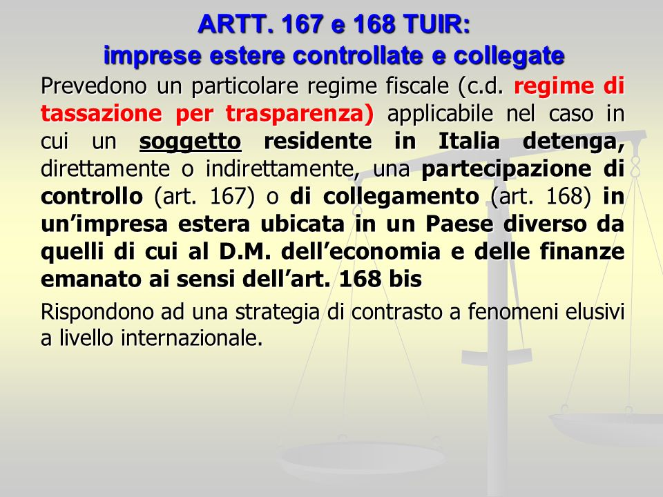 ARTT. 167 e 168 TUIR: imprese estere controllate e collegate Prevedono un particolare regime fiscale (c.d. regime di tassazione per trasparenza) appli
