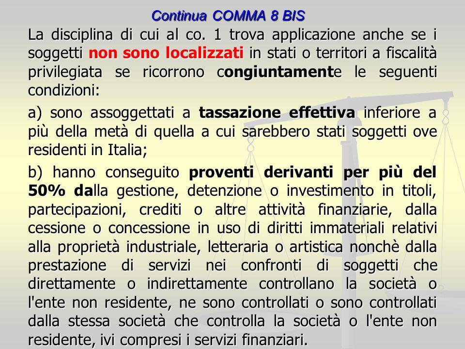 Continua COMMA 8 BIS La disciplina di cui al co. 1 trova applicazione anche se i soggetti non sono localizzati in stati o territori a fiscalità privil
