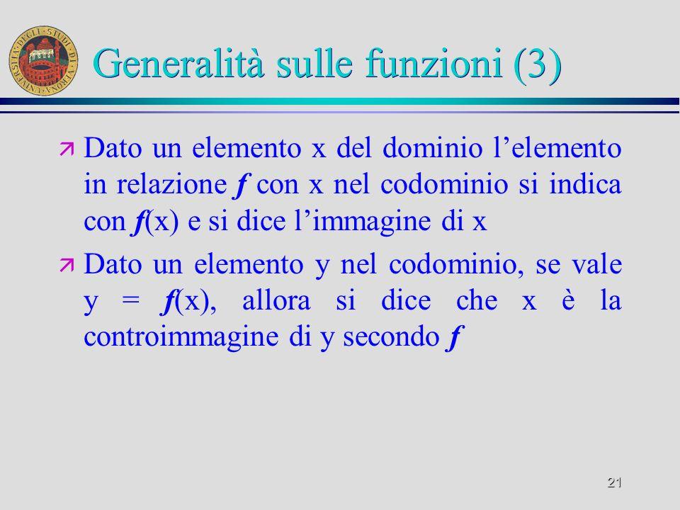 21 Generalità sulle funzioni (3) ä Dato un elemento x del dominio lelemento in relazione f con x nel codominio si indica con f(x) e si dice limmagine di x ä Dato un elemento y nel codominio, se vale y = f(x), allora si dice che x è la controimmagine di y secondo f