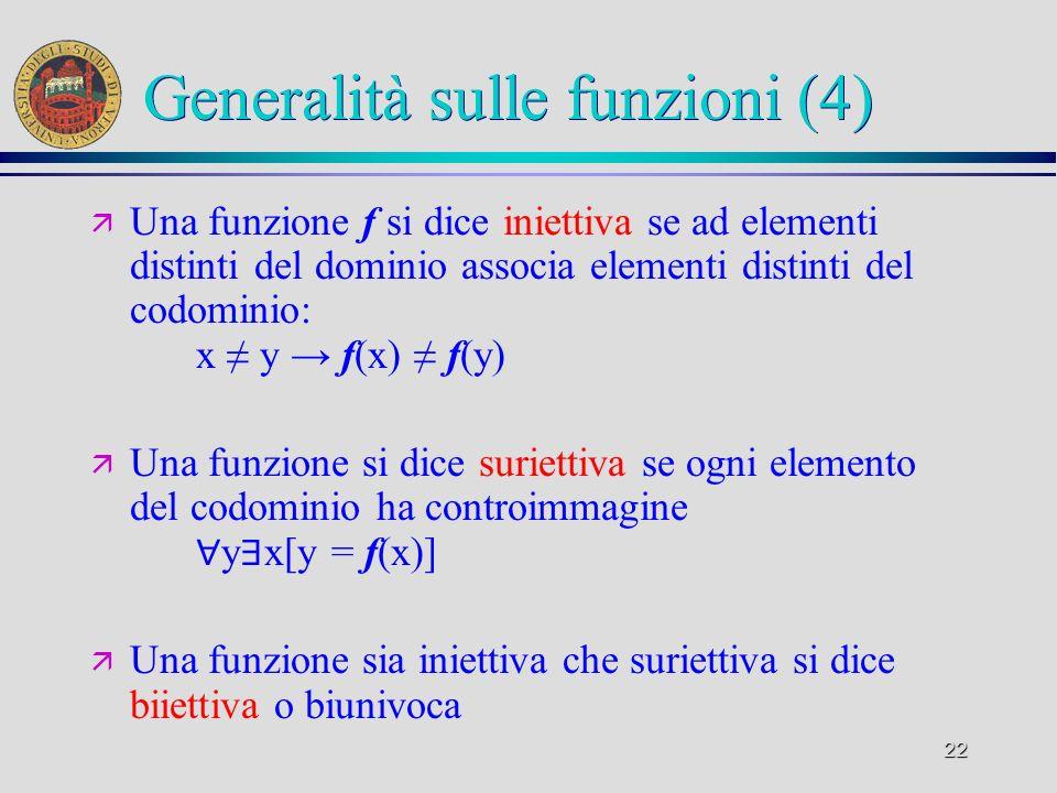 22 Generalità sulle funzioni (4) ä Una funzione f si dice iniettiva se ad elementi distinti del dominio associa elementi distinti del codominio: x y f(x) f(y) ä Una funzione si dice suriettiva se ogni elemento del codominio ha controimmagine y x[y = f(x)] ä Una funzione sia iniettiva che suriettiva si dice biiettiva o biunivoca