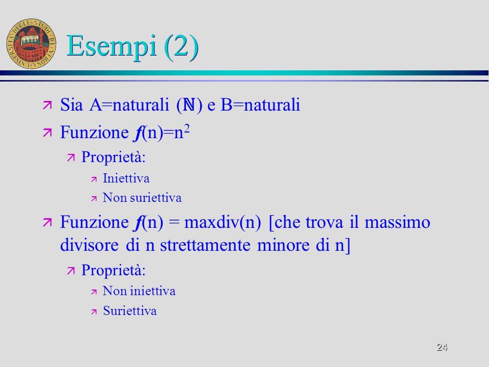 24 Esempi (2) ä Sia A=naturali ( ) e B=naturali ä Funzione f(n)=n 2 ä Proprietà: ä Iniettiva ä Non suriettiva ä Funzione f(n) = maxdiv(n) [che trova il massimo divisore di n strettamente minore di n] ä Proprietà: ä Non iniettiva ä Suriettiva