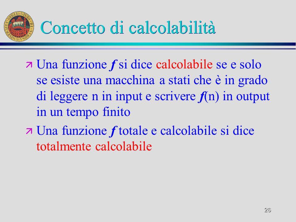 26 Concetto di calcolabilità ä Una funzione f si dice calcolabile se e solo se esiste una macchina a stati che è in grado di leggere n in input e scrivere f(n) in output in un tempo finito ä Una funzione f totale e calcolabile si dice totalmente calcolabile
